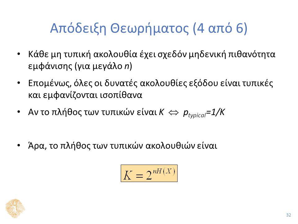 32 Απόδειξη Θεωρήματος (4 από 6) Κάθε μη τυπική ακολουθία έχει σχεδόν μηδενική πιθανότητα εμφάνισης (για μεγάλο n) Επομένως, όλες οι δυνατές ακολουθίες εξόδου είναι τυπικές και εμφανίζονται ισοπίθανα Αν το πλήθος των τυπικών είναι Κ  p typical =1/K Άρα, το πλήθος των τυπικών ακολουθιών είναι