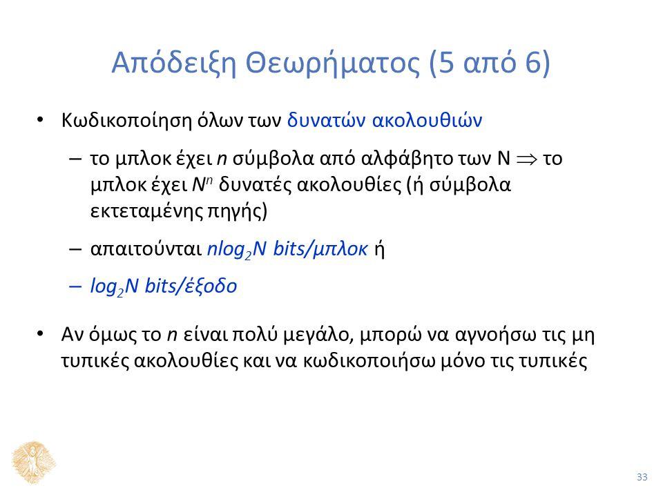 33 Απόδειξη Θεωρήματος (5 από 6) Κωδικοποίηση όλων των δυνατών ακολουθιών – το μπλοκ έχει n σύμβολα από αλφάβητο των Ν  το μπλοκ έχει N n δυνατές ακολουθίες (ή σύμβολα εκτεταμένης πηγής) – απαιτούνται nlog 2 N bits/μπλοκ ή – log 2 N bits/έξοδο Αν όμως το n είναι πολύ μεγάλο, μπορώ να αγνοήσω τις μη τυπικές ακολουθίες και να κωδικοποιήσω μόνο τις τυπικές