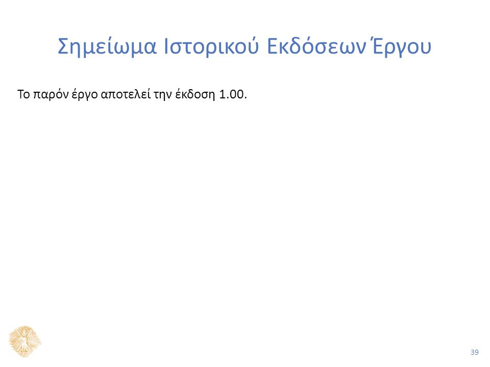 39 Σημείωμα Ιστορικού Εκδόσεων Έργου Το παρόν έργο αποτελεί την έκδοση 1.00.