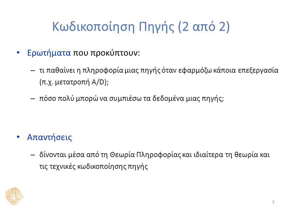 7 Κωδικοποίηση Πηγής (2 από 2) Ερωτήματα που προκύπτουν: – τι παθαίνει η πληροφορία μιας πηγής όταν εφαρμόζω κάποια επεξεργασία (π.χ. μετατροπή A/D);