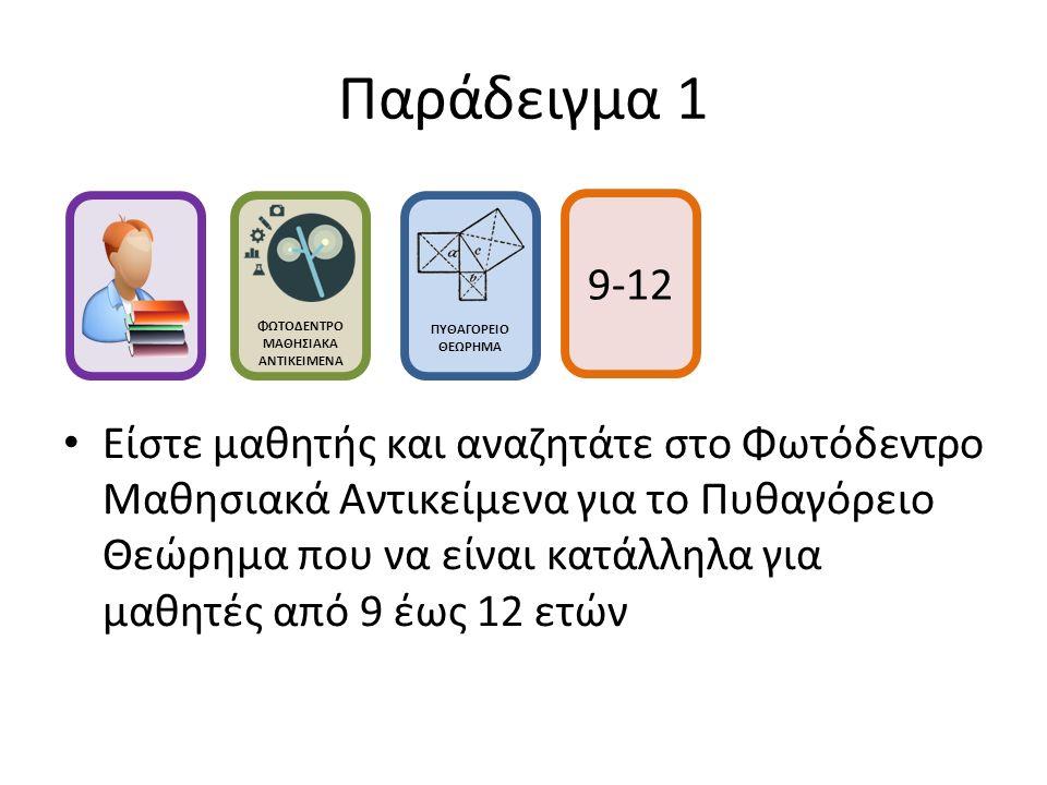 Παράδειγμα 1 Είστε μαθητής και αναζητάτε στο Φωτόδεντρο Μαθησιακά Αντικείμενα για το Πυθαγόρειο Θεώρημα που να είναι κατάλληλα για μαθητές από 9 έως 12 ετών ΦΩΤΟΔΕΝΤΡΟ ΜΑΘΗΣΙΑΚΑ ΑΝΤΙΚΕΙΜΕΝΑ ΠΥΘΑΓΟΡΕΙΟ ΘΕΩΡΗΜΑ 9-12