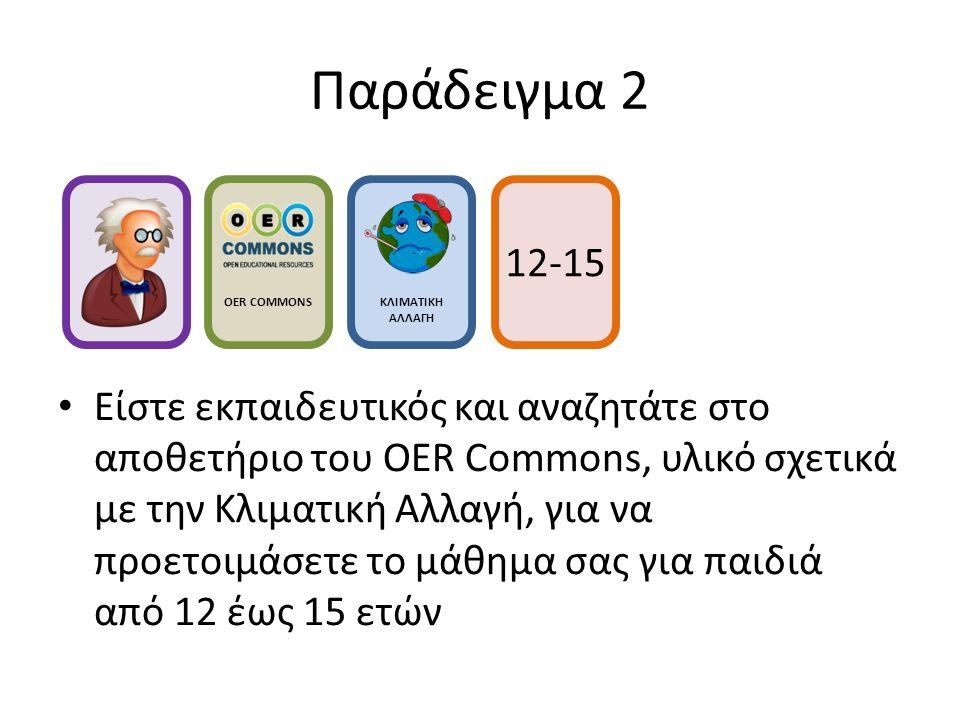 Παράδειγμα 2 Είστε εκπαιδευτικός και αναζητάτε στο αποθετήριο του OER Commons, υλικό σχετικά με την Κλιματική Αλλαγή, για να προετοιμάσετε το μάθημα σας για παιδιά από 12 έως 15 ετών OER COMMONS ΚΛΙΜΑΤΙΚΗ ΑΛΛΑΓΗ 12-15