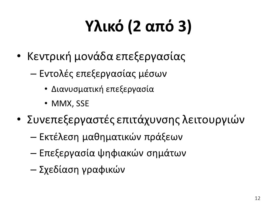 Υλικό (2 από 3) Κεντρική μονάδα επεξεργασίας – Εντολές επεξεργασίας μέσων Διανυσματική επεξεργασία MMX, SSE Συνεπεξεργαστές επιτάχυνσης λειτουργιών – Εκτέλεση μαθηματικών πράξεων – Επεξεργασία ψηφιακών σημάτων – Σχεδίαση γραφικών 12