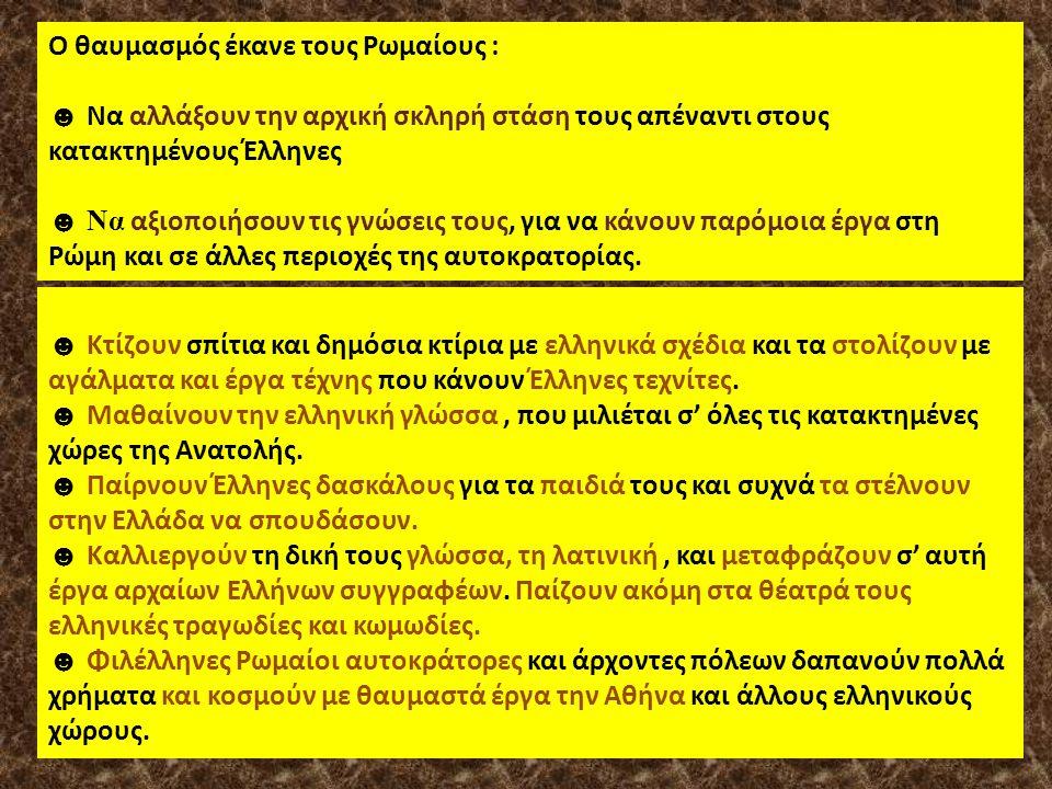 Ο θαυμασμός έκανε τους Ρωμαίους : ☻ Να αλλάξουν την αρχική σκληρή στάση τους απέναντι στους κατακτημένους Έλληνες ☻ Να αξιοποιήσουν τις γνώσεις τους, για να κάνουν παρόμοια έργα στη Ρώμη και σε άλλες περιοχές της αυτοκρατορίας.