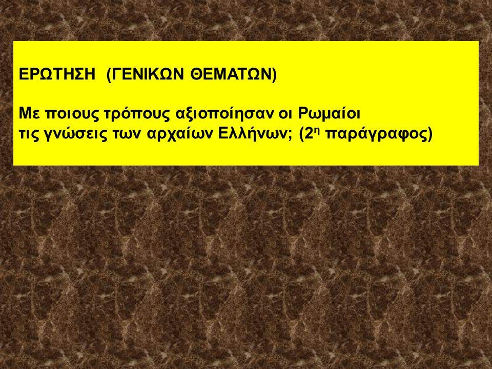 ΕΡΩΤΗΣΗ (ΓΕΝΙΚΩΝ ΘΕΜΑΤΩΝ) Με ποιους τρόπους αξιοποίησαν οι Ρωμαίοι τις γνώσεις των αρχαίων Ελλήνων; (2 η παράγραφος)
