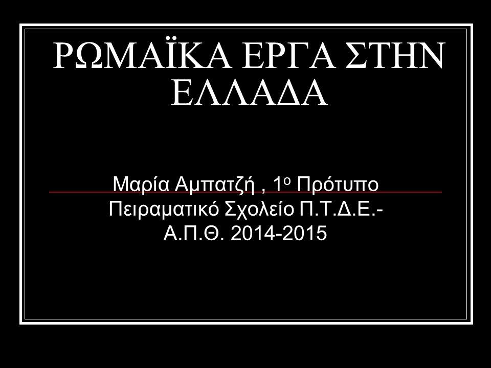 ΡΩΜΑΪΚΑ ΕΡΓΑ ΣΤΗΝ ΕΛΛΑΔΑ Μαρία Αμπατζή, 1 ο Πρότυπο Πειραματικό Σχολείο Π.Τ.Δ.Ε.- Α.Π.Θ. 2014-2015
