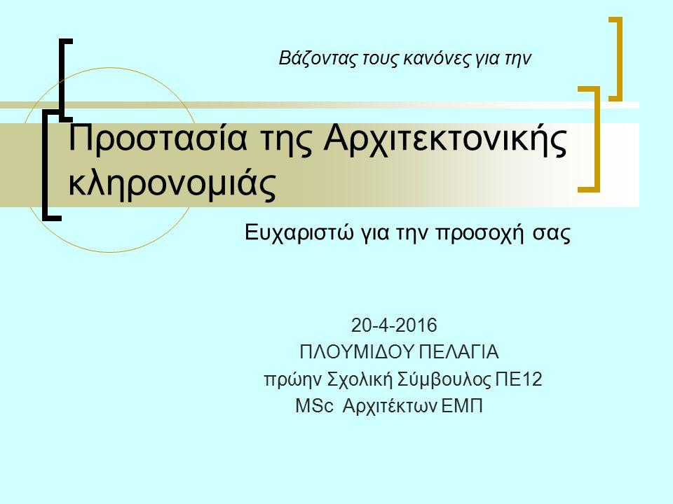 Bάζοντας τους κανόνες για την Προστασία της Αρχιτεκτονικής κληρονομιάς Ευχαριστώ για την προσοχή σας 20-4-2016 ΠΛΟΥΜΙΔΟΥ ΠΕΛΑΓΙΑ πρώην Σχολική Σύμβουλος ΠΕ12 MSc Αρχιτέκτων ΕΜΠ