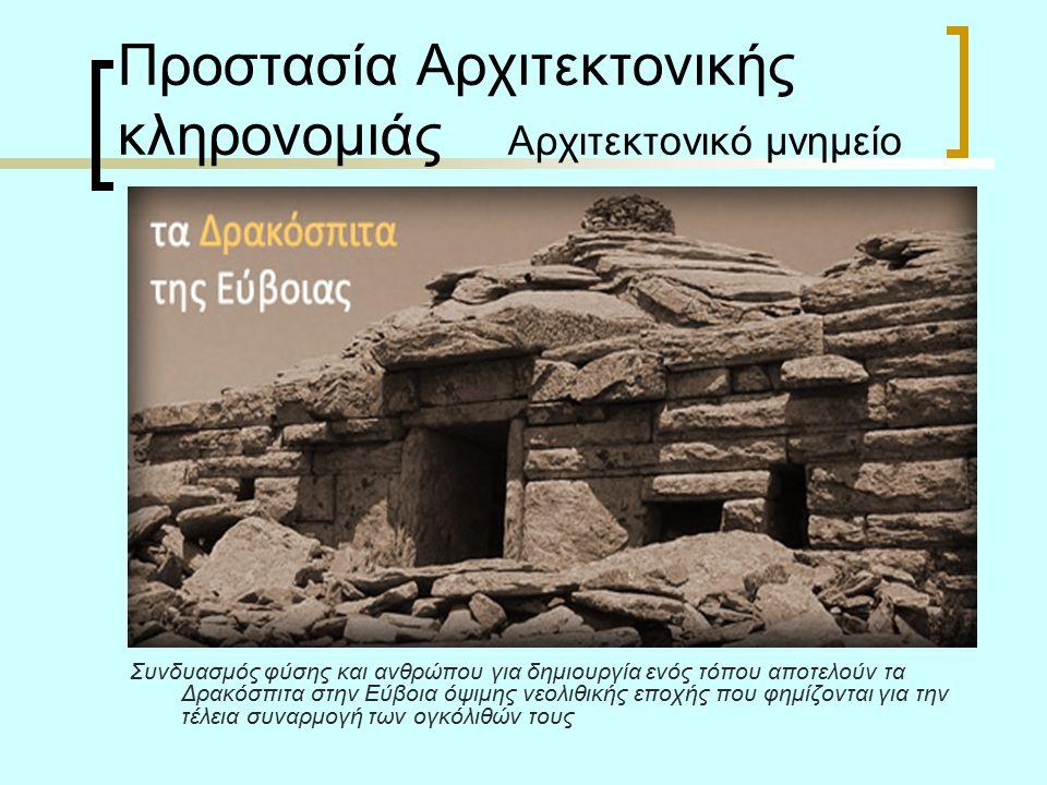 Προστασία Αρχιτεκτονικής κληρονομιάς Αρχιτεκτονικό μνημείο Συνδυασμός φύσης και ανθρώπου για δημιουργία ενός τόπου αποτελούν τα Δρακόσπιτα στην Εύβοια όψιμης νεολιθικής εποχής που φημίζονται για την τέλεια συναρμογή των ογκόλιθών τους