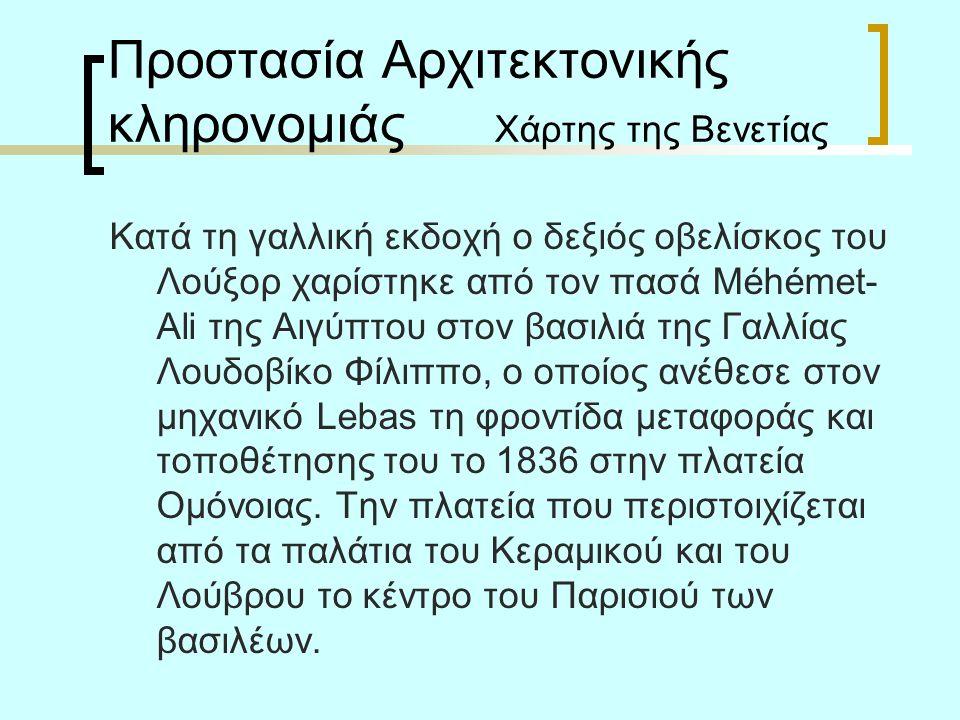 Προστασία Αρχιτεκτονικής κληρονομιάς Χάρτης της Βενετίας Κατά τη γαλλική εκδοχή ο δεξιός οβελίσκος του Λούξορ χαρίστηκε από τον πασά Méhémet- Ali της Αιγύπτου στον βασιλιά της Γαλλίας Λουδοβίκο Φίλιππο, ο οποίος ανέθεσε στον μηχανικό Lebas τη φροντίδα μεταφοράς και τοποθέτησης του το 1836 στην πλατεία Ομόνοιας.