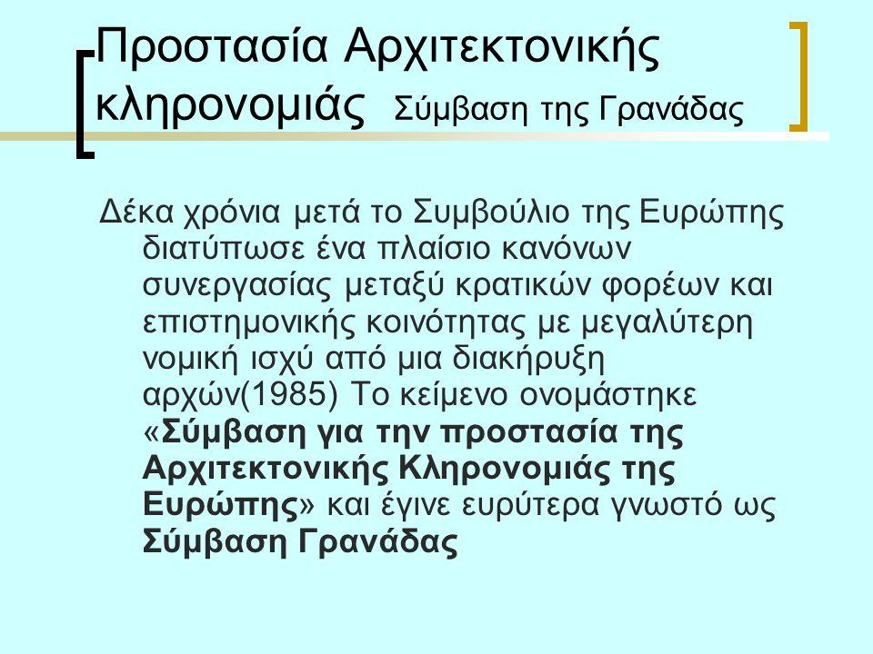 Προστασία Αρχιτεκτονικής κληρονομιάς Σύμβαση της Γρανάδας Δέκα χρόνια μετά το Συμβούλιο της Ευρώπης διατύπωσε ένα πλαίσιο κανόνων συνεργασίας μεταξύ κρατικών φορέων και επιστημονικής κοινότητας με μεγαλύτερη νομική ισχύ από μια διακήρυξη αρχών(1985) Το κείμενο ονομάστηκε «Σύμβαση για την προστασία της Αρχιτεκτονικής Κληρονομιάς της Ευρώπης» και έγινε ευρύτερα γνωστό ως Σύμβαση Γρανάδας