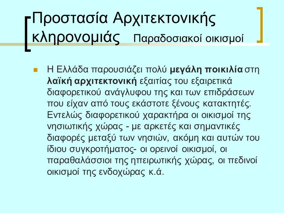 Προστασία Αρχιτεκτονικής κληρονομιάς Παραδοσιακοί οικισμοί Η Ελλάδα παρουσιάζει πολύ μεγάλη ποικιλία στη λαϊκή αρχιτεκτονική εξαιτίας του εξαιρετικά διαφορετικού ανάγλυφου της και των επιδράσεων που είχαν από τους εκάστοτε ξένους κατακτητές.
