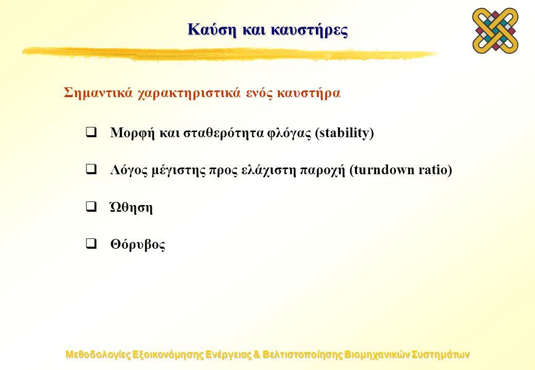 Μεθοδολογίες Εξοικονόμησης Ενέργειας & Βελτιστοποίησης Βιομηχανικών Συστημάτων Καύση και καυστήρες  Μορφή και σταθερότητα φλόγας (stability)  Λόγος μέγιστης προς ελάχιστη παροχή (turndown ratio)  Ώθηση  Θόρυβος Σημαντικά χαρακτηριστικά ενός καυστήρα