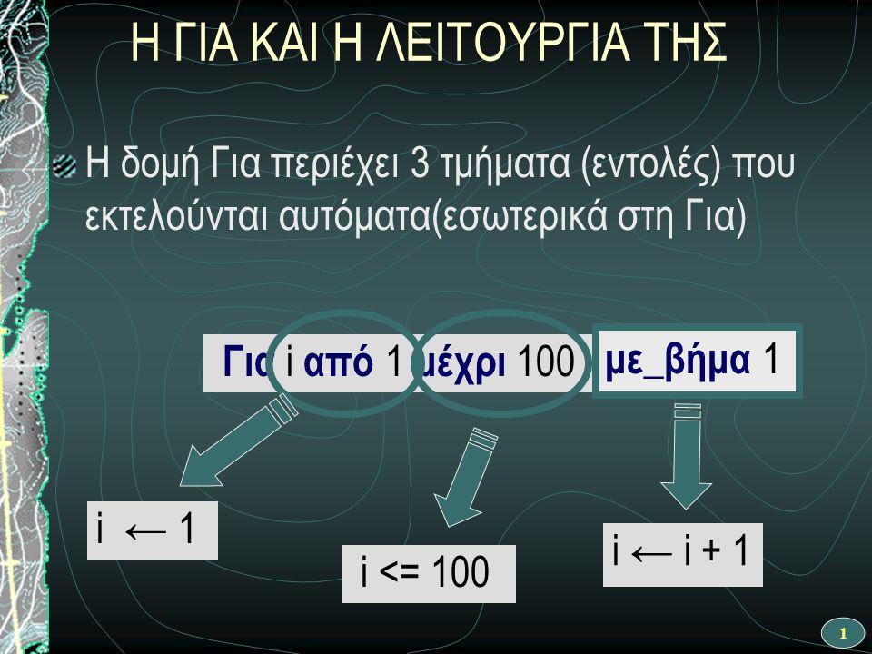 1 Η ΓΙΑ ΚΑΙ Η ΛΕΙΤΟΥΡΓΙΑ ΤΗΣ Η δομή Για περιέχει 3 τμήματα (εντολές) που εκτελούνται αυτόματα(εσωτερικά στη Για) Για i από 1 μέχρι 100 i ← 1 i <= 100 i ← i + 1 με_βήμα 1