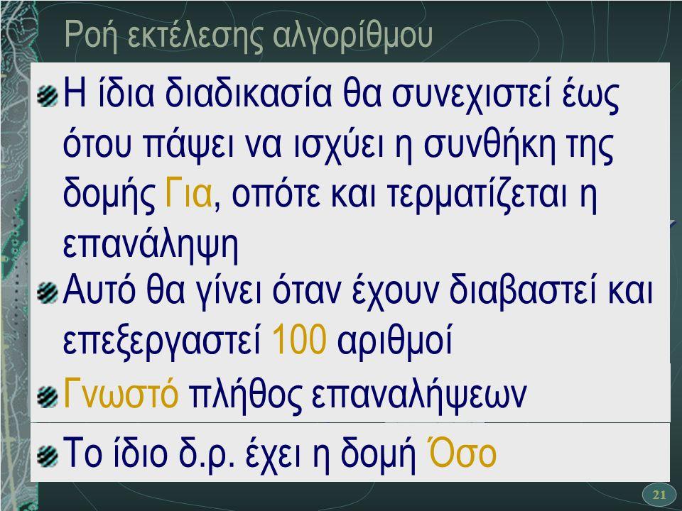 21 Ροή εκτέλεσης αλγορίθμου Αλγόριθμος Πλήθος_θετικών θετικοί ← 0 Για i από 1 μέχρι 100 Διάβασε α Αν α > 0 τότε θετικοί ← θετικοί + 1 Τέλος_αν Τέλος_επανάληψης Εκτύπωσε θετικοί Τέλος Πλήθος_θετικών ΝΑΙ Αρχή θετικοί ← θετικοί + 1 i ← 1 i <= 100 OXI Διάβασε α OXI ΝΑΙ θετικοί ← 0 i ← i + 1 Τέλος Εκτύπωσε θετικοί α > 0 Αυτό θα γίνει όταν έχουν διαβαστεί και επεξεργαστεί 100 αριθμοί Η ίδια διαδικασία θα συνεχιστεί έως ότου πάψει να ισχύει η συνθήκη της δομής Για, οπότε και τερματίζεται η επανάληψη Γνωστό πλήθος επαναλήψεων Το ίδιο δ.ρ.