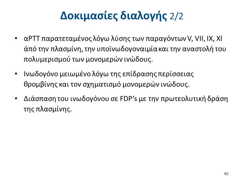 Δοκιμασίες διαλογής 2/2 αΡΤΤ παρατεταμένος λόγω λύσης των παραγόντων V, VII, IX, XI άπό την πλασμίνη, την υποϊνωδογοναιμία και την αναστολή του πολυμερισμού των μονομερών ινώδους.