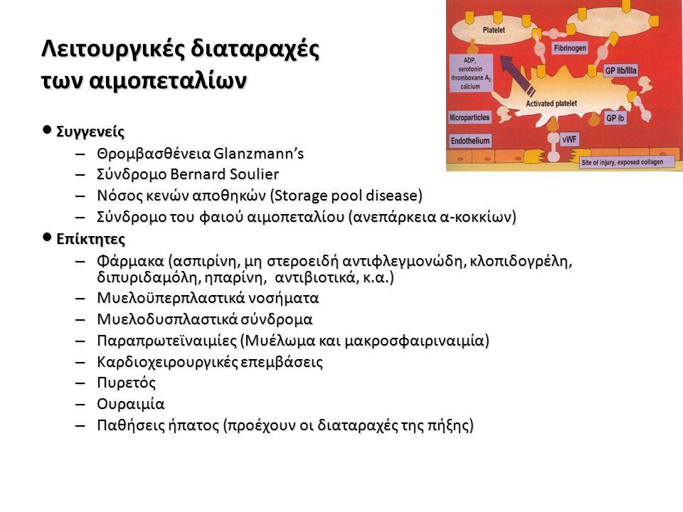 Λειτουργικές διαταραχές των αιμοπεταλίων ● Συγγενείς – Θρομβασθένεια Glanzmann's – Σύνδρομο Bernard Soulier – Νόσος κενών αποθηκών (Storage pool disease) – Σύνδρομο του φαιού αιμοπεταλίου (ανεπάρκεια α-κοκκίων) ● Επίκτητες – Φάρμακα (ασπιρίνη, μη στεροειδή αντιφλεγμονώδη, κλοπιδογρέλη, διπυριδαμόλη, ηπαρίνη, αντιβιοτικά, κ.α.) – Μυελοϋπερπλαστικά νοσήματα – Μυελοδυσπλαστικά σύνδρομα – Παραπρωτεϊναιμίες (Μυέλωμα και μακροσφαιριναιμία) – Καρδιοχειρουργικές επεμβάσεις – Πυρετός – Ουραιμία – Παθήσεις ήπατος (προέχουν οι διαταραχές της πήξης)