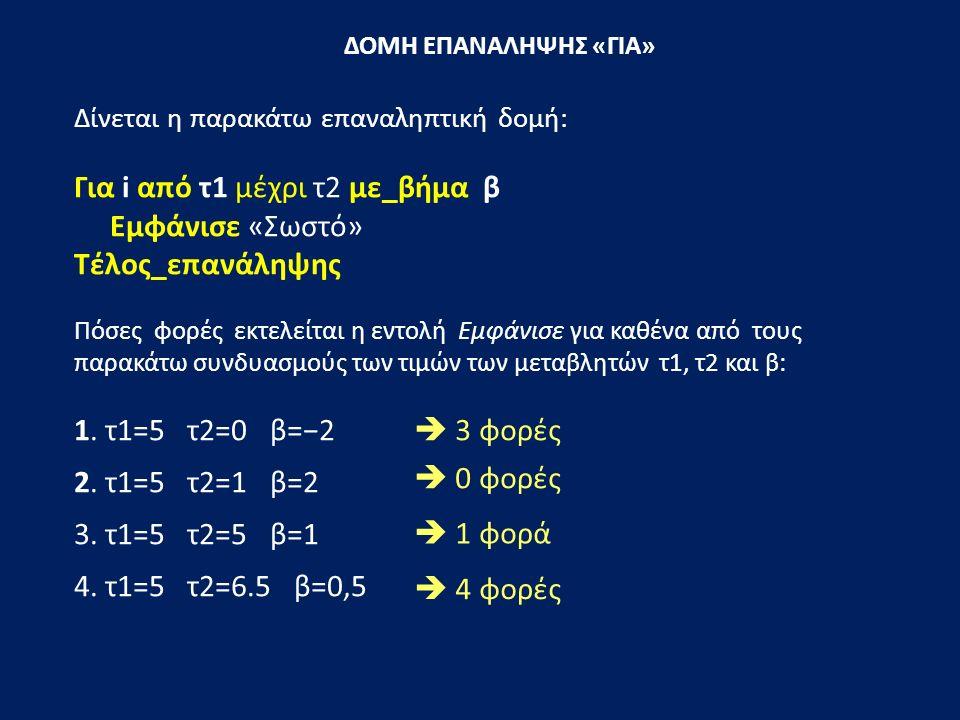 ΔΟΜΗ ΕΠΑΝΑΛΗΨΗΣ «ΓΙΑ» Δίνεται η παρακάτω επαναληπτική δομή: Για i από τ1 μέχρι τ2 με_βήμα β Εμφάνισε «Σωστό» Τέλος_επανάληψης Πόσες φορές εκτελείται η εντολή Εμφάνισε για καθένα από τους παρακάτω συνδυασμούς των τιμών των μεταβλητών τ1, τ2 και β: 1.