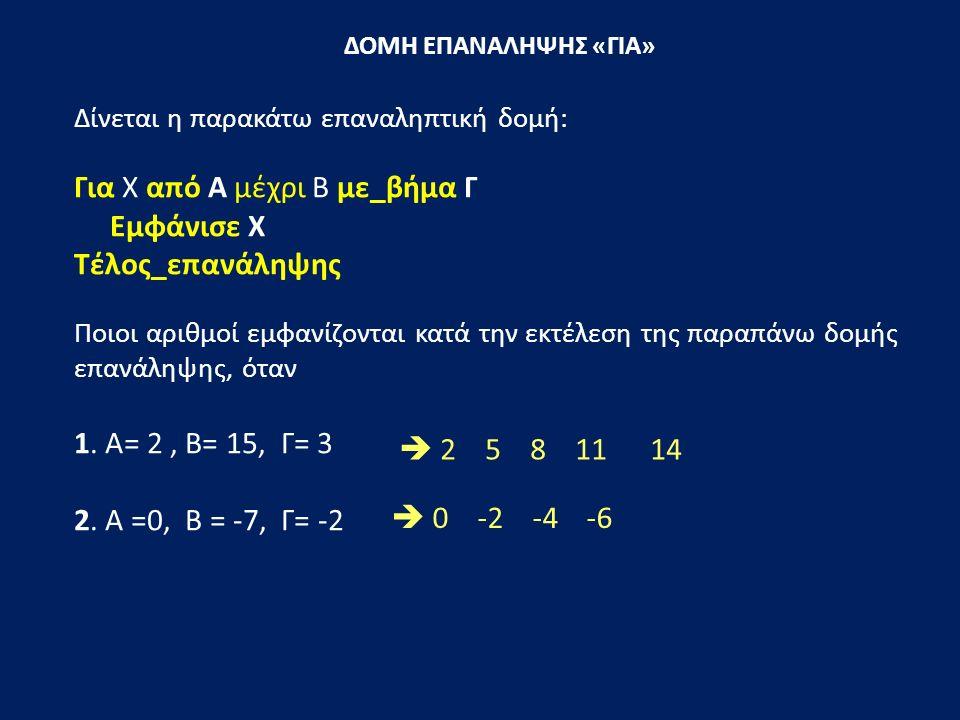 ΔΟΜΗ ΕΠΑΝΑΛΗΨΗΣ «ΓΙΑ» Δίνεται η παρακάτω επαναληπτική δομή: Για Χ από Α μέχρι Β με_βήμα Γ Εμφάνισε Χ Τέλος_επανάληψης Ποιοι αριθμοί εμφανίζονται κατά την εκτέλεση της παραπάνω δομής επανάληψης, όταν 1.