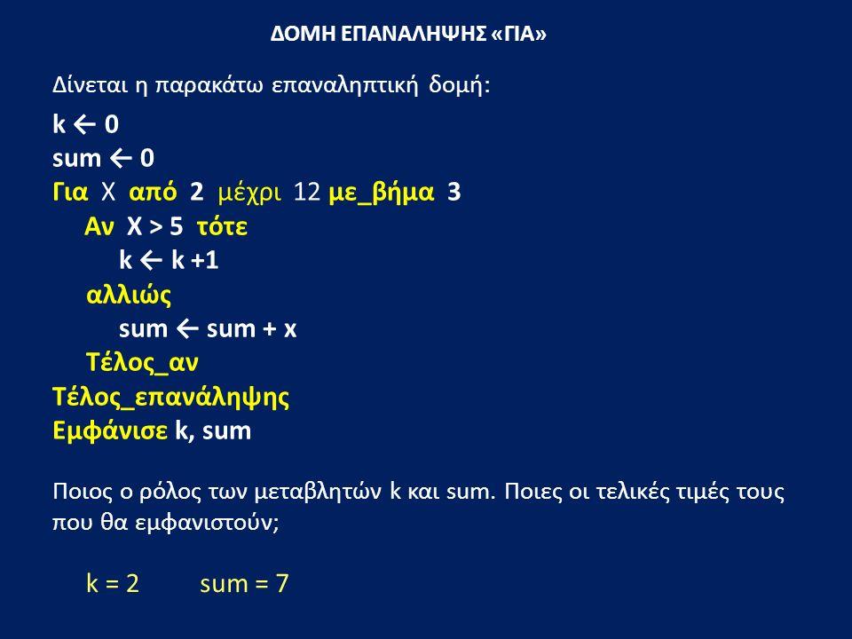 ΔΟΜΗ ΕΠΑΝΑΛΗΨΗΣ «ΓΙΑ» Δίνεται η παρακάτω επαναληπτική δομή: k ← 0 sum ← 0 Για Χ από 2 μέχρι 12 με_βήμα 3 Αν Χ > 5 τότε k ← k +1 αλλιώς sum ← sum + x Τέλος_αν Τέλος_επανάληψης Εμφάνισε k, sum Ποιος ο ρόλος των μεταβλητών k και sum.