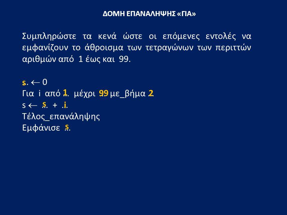 ΔΟΜΗ ΕΠΑΝΑΛΗΨΗΣ «ΓΙΑ» Συμπληρώστε τα κενά ώστε οι επόμενες εντολές να εμφανίζουν το άθροισμα των τετραγώνων των περιττών αριθμών από 1 έως και 99. … 