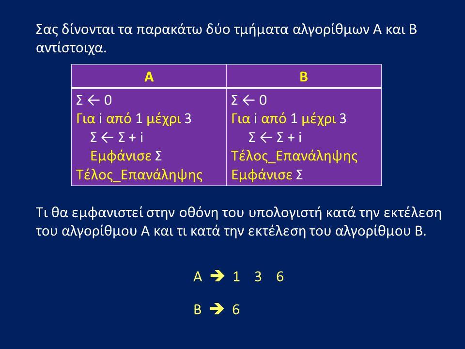 Σας δίνονται τα παρακάτω δύο τμήματα αλγορίθμων Α και Β αντίστοιχα. Τι θα εμφανιστεί στην οθόνη του υπολογιστή κατά την εκτέλεση του αλγορίθμου Α και