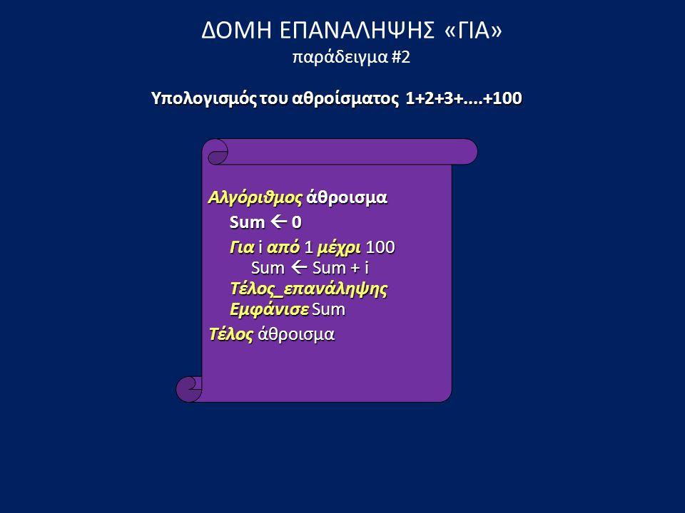 ΔΟΜΗ ΕΠΑΝΑΛΗΨΗΣ «ΓΙΑ» παράδειγμα #2 Αλγόριθμος άθροισμα Sum  0 Sum  0 Για i από 1 μέχρι 100 Sum  Sum + i Τέλος_επανάληψης Εμφάνισε Sum Για i από 1 μέχρι 100 Sum  Sum + i Τέλος_επανάληψης Εμφάνισε Sum Τέλος άθροισμα Υπολογισμός του αθροίσματος 1+2+3+....+100