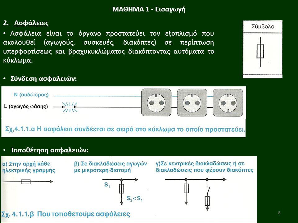 6 ΜΑΘΗΜΑ 1 - Εισαγωγή 2.Ασφάλειες Ασφάλεια είναι το όργανο προστατεύει τον εξοπλισμό που ακολουθεί (αγωγούς, συσκευές, διακόπτες) σε περίπτωση υπερφορτίσεως και βραχυκυκλώματος διακόπτοντας αυτόματα το κύκλωμα.