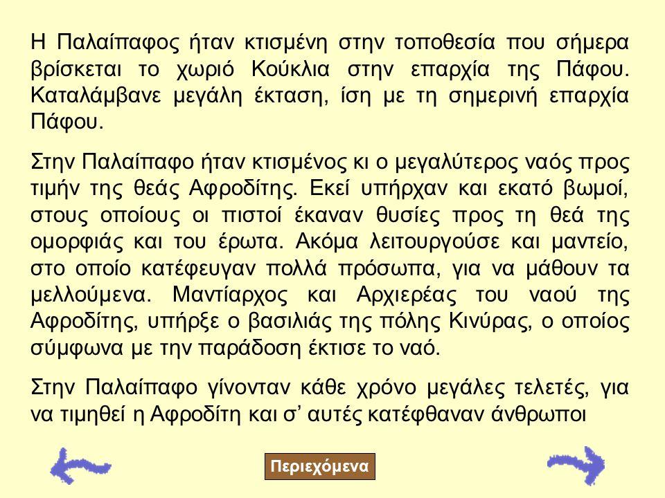 Βρίσκεται: Στην Πάφο Ιδρυτής: Αγαπήνορας Ο Αγαπήνορας ίδρυσε την Παλαίπαφο. Ήταν βασιλιάς της Πελοποννήσου και εγγονός του Λυκούργου. Η παράδοση λέει