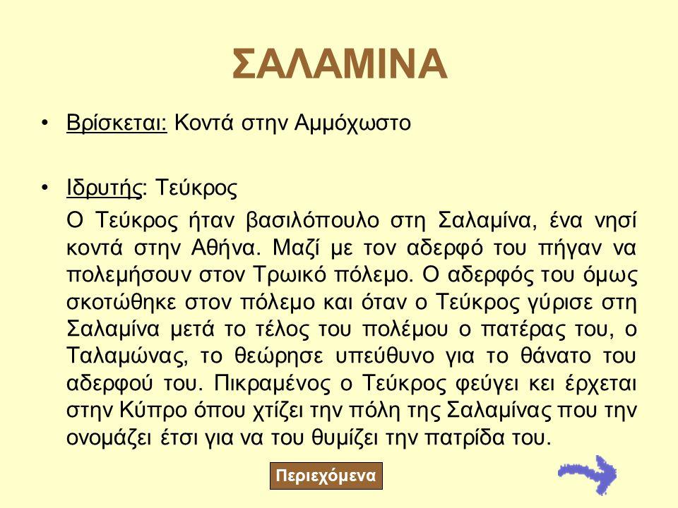 ΣΑΛΑΜΙΝΑ Βρίσκεται: Κοντά στην Αμμόχωστο Ιδρυτής: Τεύκρος Ο Τεύκρος ήταν βασιλόπουλο στη Σαλαμίνα, ένα νησί κοντά στην Αθήνα.
