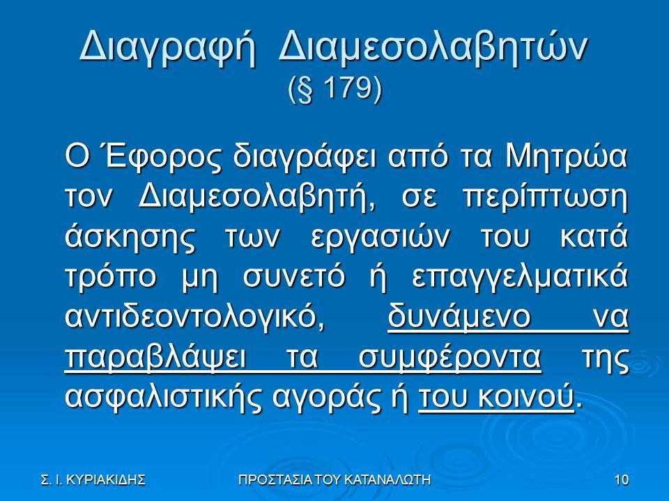 Διαγραφή Διαμεσολαβητών (§ 179) Ο Έφορος διαγράφει από τα Μητρώα τον Διαμεσολαβητή, σε περίπτωση άσκησης των εργασιών του κατά τρόπο μη συνετό ή επαγγελματικά αντιδεοντολογικό, δυνάμενο να παραβλάψει τα συμφέροντα της ασφαλιστικής αγοράς ή του κοινού.