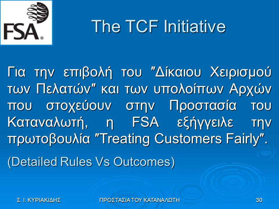 The TCF Initiative Για την επιβολή του ″Δίκαιου Χειρισμού των Πελατών″ και των υπολοίπων Αρχών που στοχεύουν στην Προστασία του Καταναλωτή, η FSA εξήγγειλε την πρωτοβουλία ″Treating Customers Fairly″.