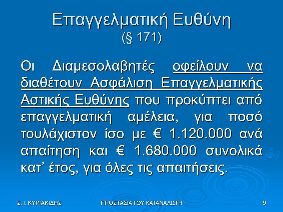 Επαγγελματική Ευθύνη (§ 171) Οι Διαμεσολαβητές οφείλουν να διαθέτουν Ασφάλιση Επαγγελματικής Αστικής Ευθύνης που προκύπτει από επαγγελματική αμέλεια, για ποσό τουλάχιστον ίσο με € 1.120.000 ανά απαίτηση και € 1.680.000 συνολικά κατ' έτος, για όλες τις απαιτήσεις.
