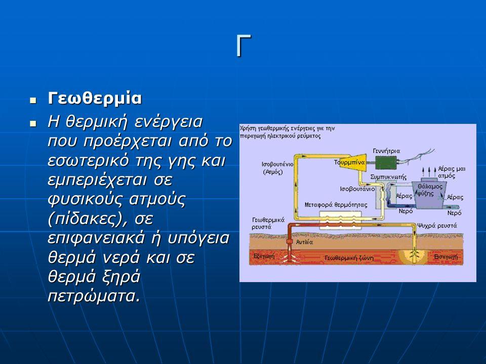 Γ Γεωθερμία Γεωθερμία Η θερμική ενέργεια που προέρχεται από το εσωτερικό της γης και εμπεριέχεται σε φυσικούς ατμούς (πίδακες), σε επιφανειακά ή υπόγεια θερμά νερά και σε θερμά ξηρά πετρώματα.