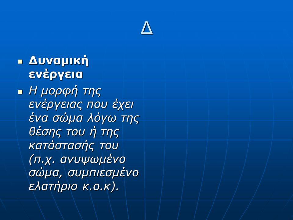 Ε Ενέργεια Ενέργεια Η φυσική ποσότητα που χαρακτηρίζει την κατάσταση ενός σώματος (θέση, θερμοκρασία, σχήμα, ταχύτητα κλπ.).