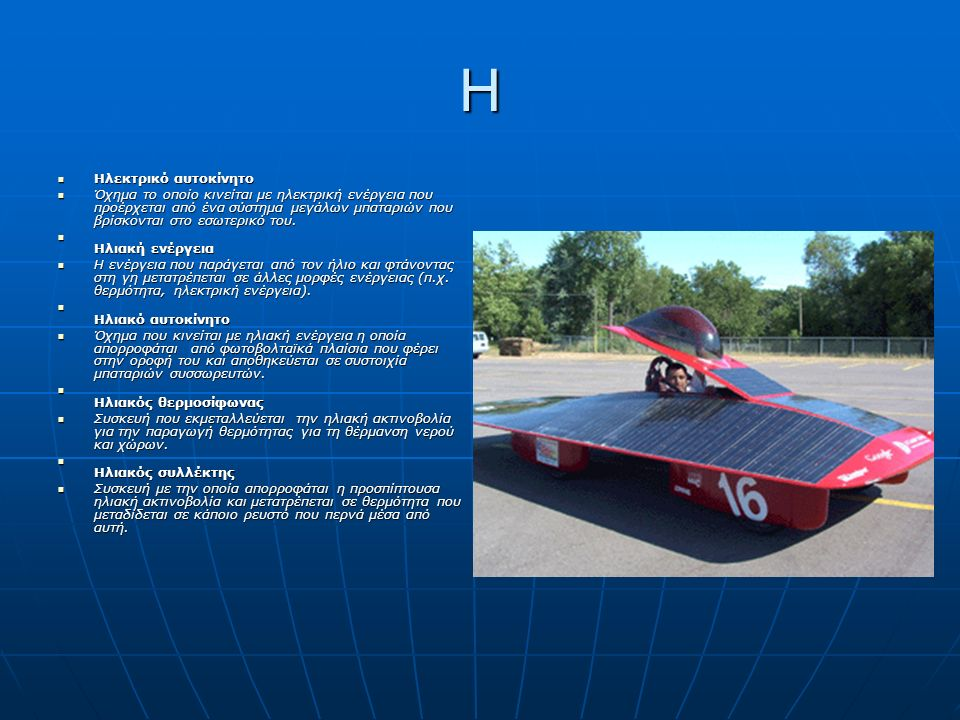 Η Ηλεκτρικό αυτοκίνητο Ηλεκτρικό αυτοκίνητο Όχημα το οποίο κινείται με ηλεκτρική ενέργεια που προέρχεται από ένα σύστημα μεγάλων μπαταριών που βρίσκονται στο εσωτερικό του.
