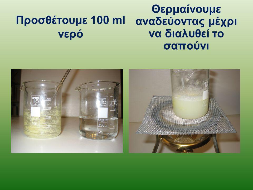 Προσθέτουμε 100 ml νερό Θερμαίνουμε αναδεύοντας μέχρι να διαλυθεί το σαπούνι