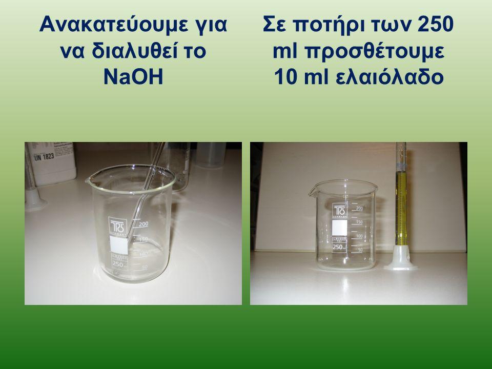 Ανακατεύουμε για να διαλυθεί το NaOH Σε ποτήρι των 250 ml προσθέτουμε 10 ml ελαιόλαδο