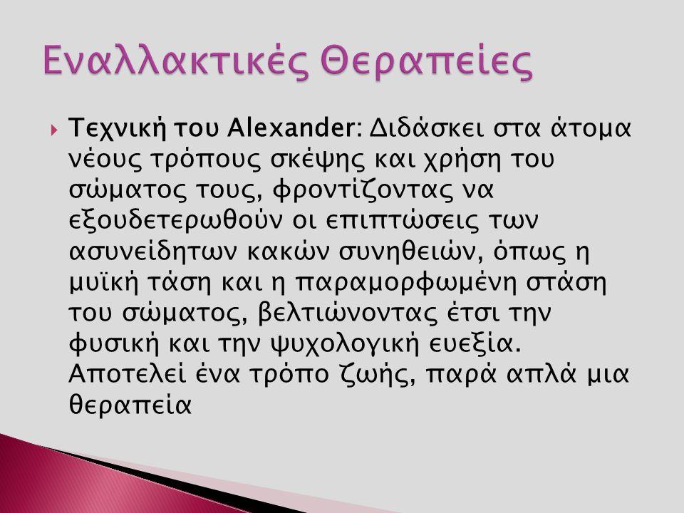  Τεχνική του Alexander: Διδάσκει στα άτομα νέους τρόπους σκέψης και χρήση του σώματος τους, φροντίζοντας να εξουδετερωθούν οι επιπτώσεις των ασυνείδη