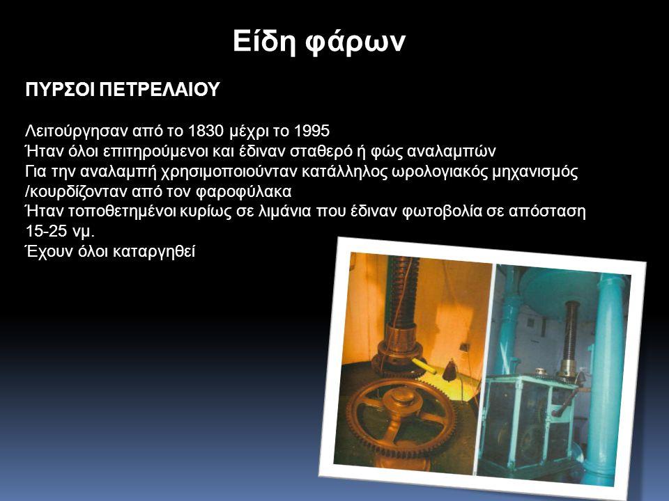 Είδη φάρων ΠΥΡΣΟΙ ΠΕΤΡΕΛΑΙΟΥ Λειτούργησαν από το 1830 μέχρι το 1995 Ήταν όλοι επιτηρούμενοι και έδιναν σταθερό ή φώς αναλαμπών Για την αναλαμπή χρησιμοποιούνταν κατάλληλος ωρολογιακός μηχανισμός /κουρδίζονταν από τον φαροφύλακα Ήταν τοποθετημένοι κυρίως σε λιμάνια που έδιναν φωτοβολία σε απόσταση 15-25 νμ.