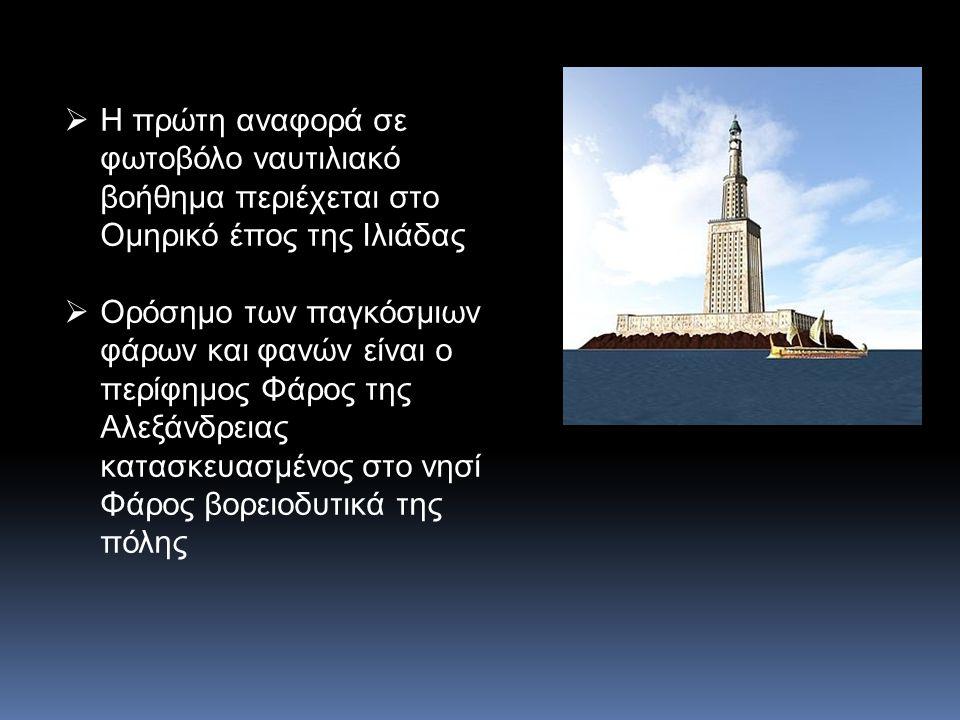  Η πρώτη αναφορά σε φωτοβόλο ναυτιλιακό βοήθημα περιέχεται στο Ομηρικό έπος της Ιλιάδας  Ορόσημο των παγκόσμιων φάρων και φανών είναι ο περίφημος Φάρος της Αλεξάνδρειας κατασκευασμένος στο νησί Φάρος βορειοδυτικά της πόλης
