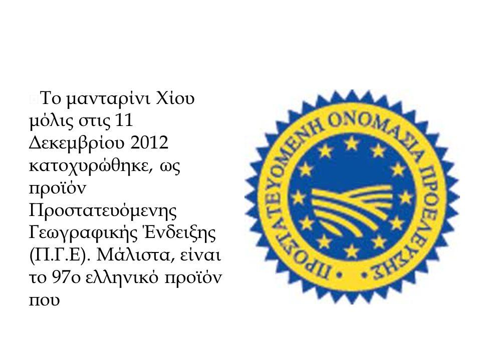 Μανταρίνι ΠΓΕ και ΠΟΠ  Το μανταρίνι Χίου μόλις στις 11 Δεκεμβρίου 2012 κατοχυρώθηκε, ως προϊόν Προστατευόμενης Γεωγραφικής Ένδειξης (Π.Γ.Ε).