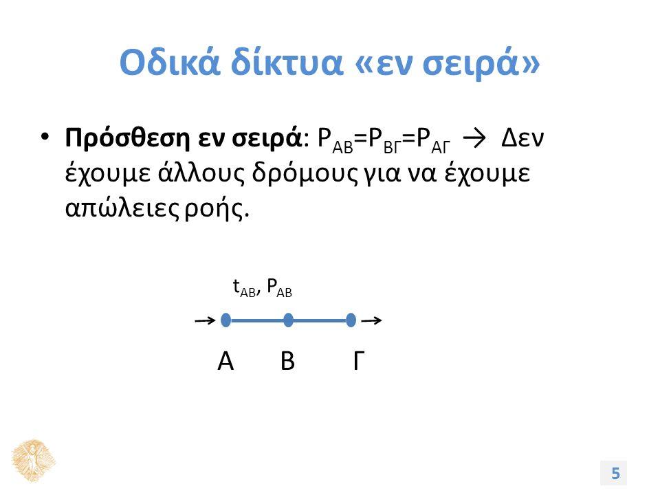 Οδικά δίκτυα «εν σειρά» Πρόσθεση εν σειρά: P ΑΒ =P ΒΓ =P ΑΓ → Δεν έχουμε άλλους δρόμους για να έχουμε απώλειες ροής.