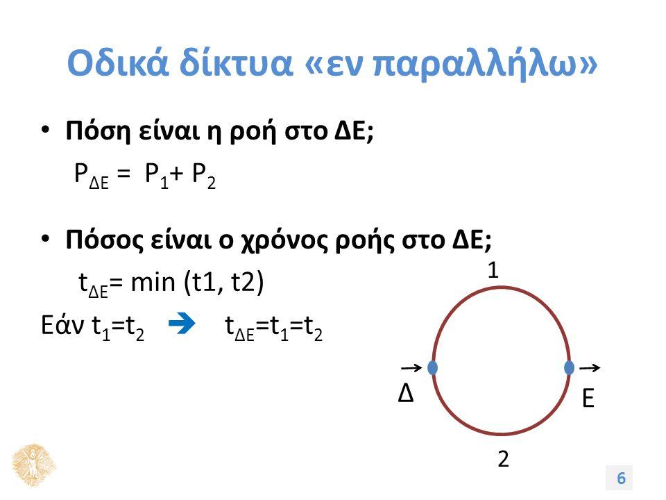 Οδικά δίκτυα «εν παραλλήλω» Πόση είναι η ροή στο ΔΕ; P ΔΕ = P 1 + P 2 Πόσος είναι ο χρόνος ροής στο ΔΕ; t ΔΕ = min (t1, t2) Εάν t 1 =t 2  t ΔΕ =t 1 =