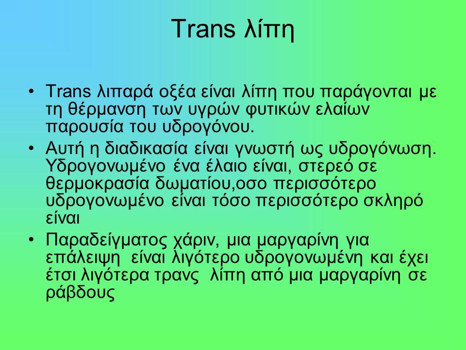 Trans λίπη Trans λιπαρά οξέα είναι λίπη που παράγονται με τη θέρμανση των υγρών φυτικών ελαίων παρουσία του υδρογόνου.
