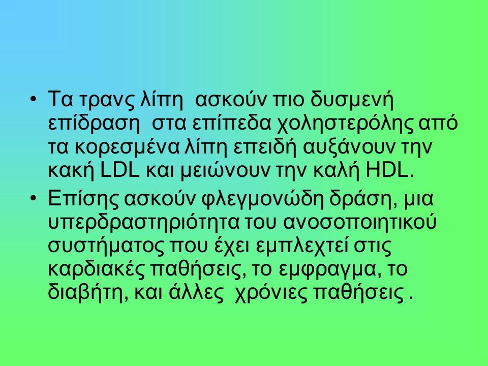 Τα τρανς λίπη ασκούν πιο δυσμενή επίδραση στα επίπεδα χοληστερόλης από τα κορεσμένα λίπη επειδή αυξάνουν την κακή LDL και μειώνουν την καλή HDL.