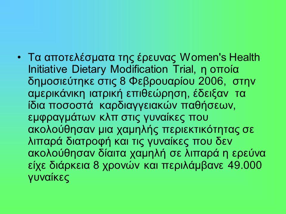 Τα αποτελέσματα της έρευνας Women s Health Initiative Dietary Modification Trial, η οποία δημοσιεύτηκε στις 8 Φεβρουαρίου 2006, στην αμερικάνικη ιατρική επιθεώρηση, έδειξαν τα ίδια ποσοστά καρδιαγγειακών παθήσεων, εμφραγμάτων κλπ στις γυναίκες που ακολούθησαν μια χαμηλής περιεκτικότητας σε λιπαρά διατροφή και τις γυναίκες που δεν ακολούθησαν δίαιτα χαμηλή σε λιπαρά η ερεύνα είχε διάρκεια 8 χρονών και περιλάμβανε 49.000 γυναίκες