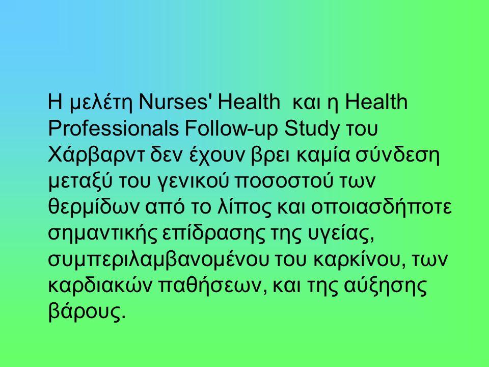 Η μελέτη Nurses Health και η Health Professionals Follow-up Study του Χάρβαρντ δεν έχουν βρει καμία σύνδεση μεταξύ του γενικού ποσοστού των θερμίδων από το λίπος και οποιασδήποτε σημαντικής επίδρασης της υγείας, συμπεριλαμβανομένου του καρκίνου, των καρδιακών παθήσεων, και της αύξησης βάρους.