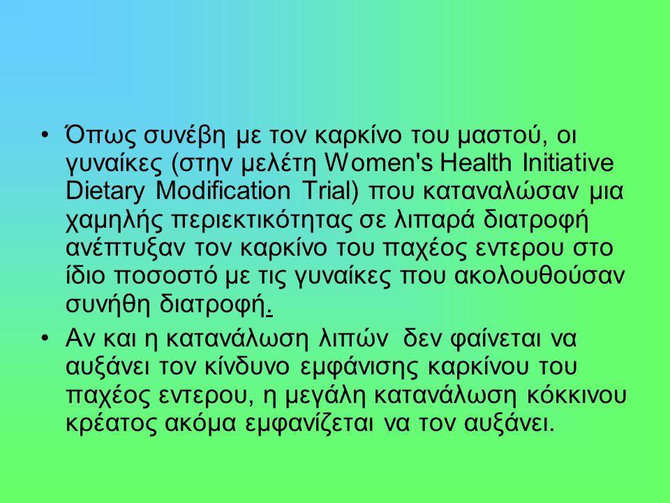Όπως συνέβη με τον καρκίνο του μαστού, οι γυναίκες (στην μελέτη Women s Health Initiative Dietary Modification Trial) που καταναλώσαν μια χαμηλής περιεκτικότητας σε λιπαρά διατροφή ανέπτυξαν τον καρκίνο του παχέος εντερου στο ίδιο ποσοστό με τις γυναίκες που ακολουθούσαν συνήθη διατροφή.