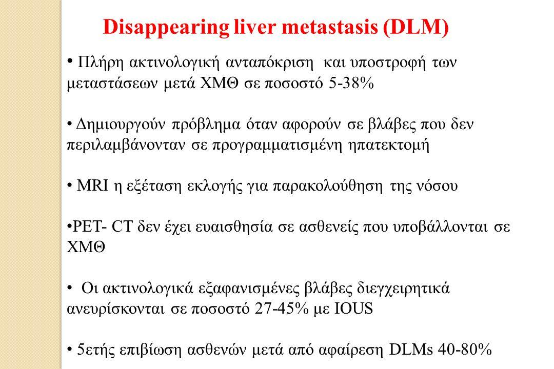 Disappearing liver metastasis (DLM) Πλήρη ακτινολογική ανταπόκριση και υποστροφή των μεταστάσεων μετά ΧΜΘ σε ποσοστό 5-38% Δημιουργούν πρόβλημα όταν αφορούν σε βλάβες που δεν περιλαμβάνονταν σε προγραμματισμένη ηπατεκτομή MRI η εξέταση εκλογής για παρακολούθηση της νόσου PET- CT δεν έχει ευαισθησία σε ασθενείς που υποβάλλονται σε ΧΜΘ Οι ακτινολογικά εξαφανισμένες βλάβες διεγχειρητικά ανευρίσκονται σε ποσοστό 27-45% με IOUS 5ετής επιβίωση ασθενών μετά από αφαίρεση DLMs 40-80%