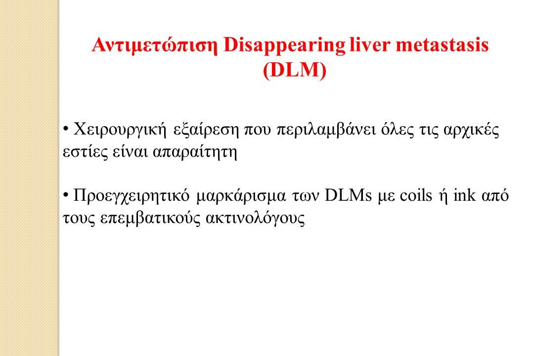 Αντιμετώπιση Disappearing liver metastasis (DLM) Χειρουργική εξαίρεση που περιλαμβάνει όλες τις αρχικές εστίες είναι απαραίτητη Προεγχειρητικό μαρκάρισμα των DLMs με coils ή ink από τους επεμβατικούς ακτινολόγους